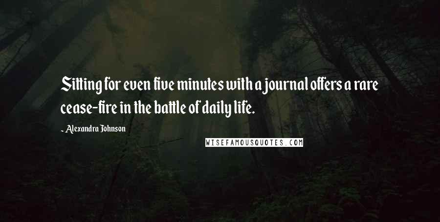 Alexandra Johnson quotes: Sitting for even five minutes with a journal offers a rare cease-fire in the battle of daily life.