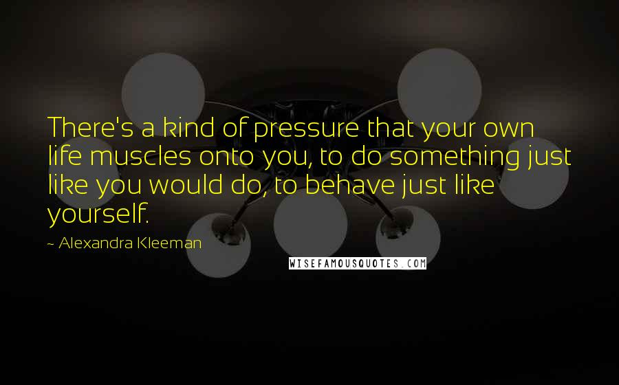 Alexandra Kleeman quotes: There's a kind of pressure that your own life muscles onto you, to do something just like you would do, to behave just like yourself.