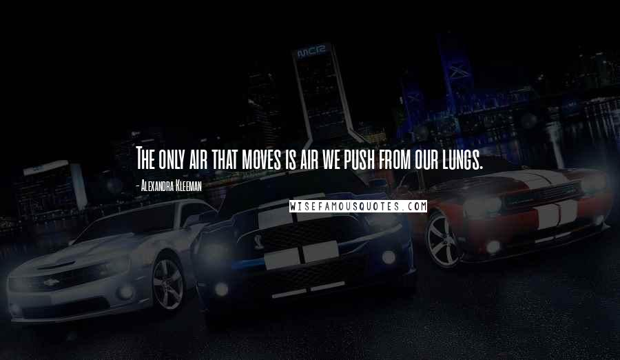 Alexandra Kleeman quotes: The only air that moves is air we push from our lungs.
