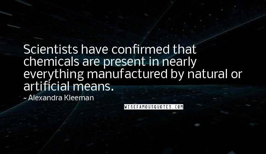 Alexandra Kleeman quotes: Scientists have confirmed that chemicals are present in nearly everything manufactured by natural or artificial means.