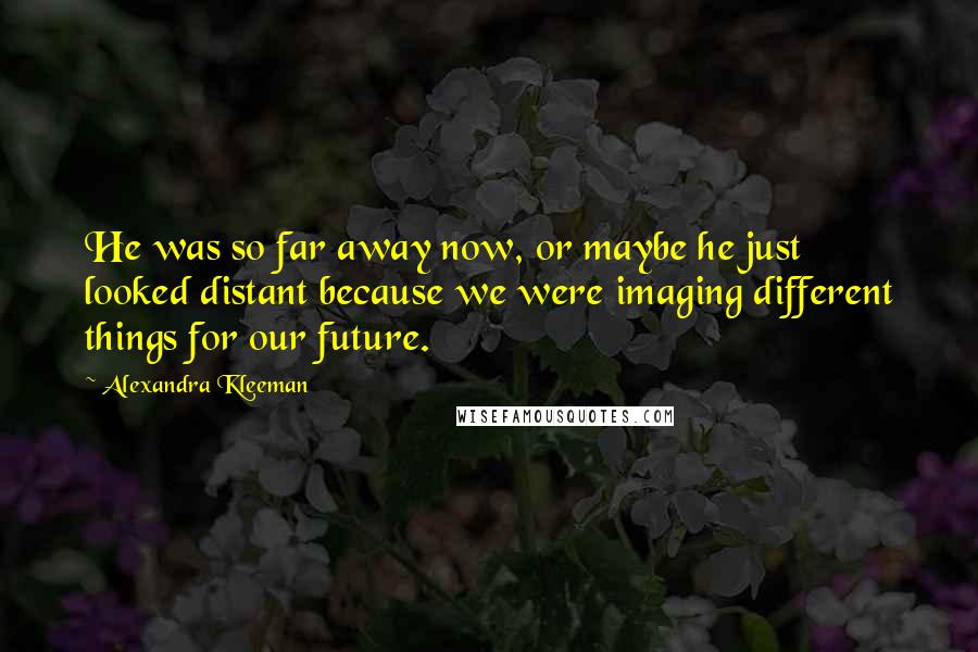 Alexandra Kleeman quotes: He was so far away now, or maybe he just looked distant because we were imaging different things for our future.