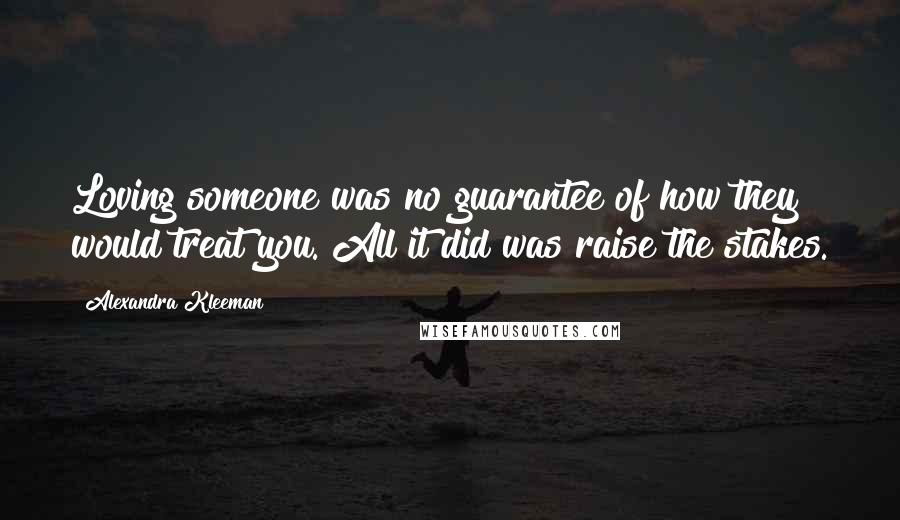 Alexandra Kleeman quotes: Loving someone was no guarantee of how they would treat you. All it did was raise the stakes.