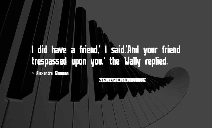 Alexandra Kleeman quotes: I did have a friend,' I said.'And your friend trespassed upon you,' the Wally replied.