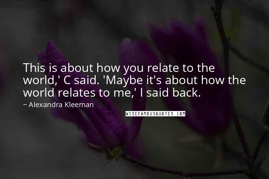 Alexandra Kleeman quotes: This is about how you relate to the world,' C said. 'Maybe it's about how the world relates to me,' I said back.