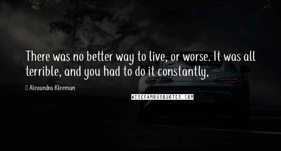 Alexandra Kleeman quotes: There was no better way to live, or worse. It was all terrible, and you had to do it constantly,