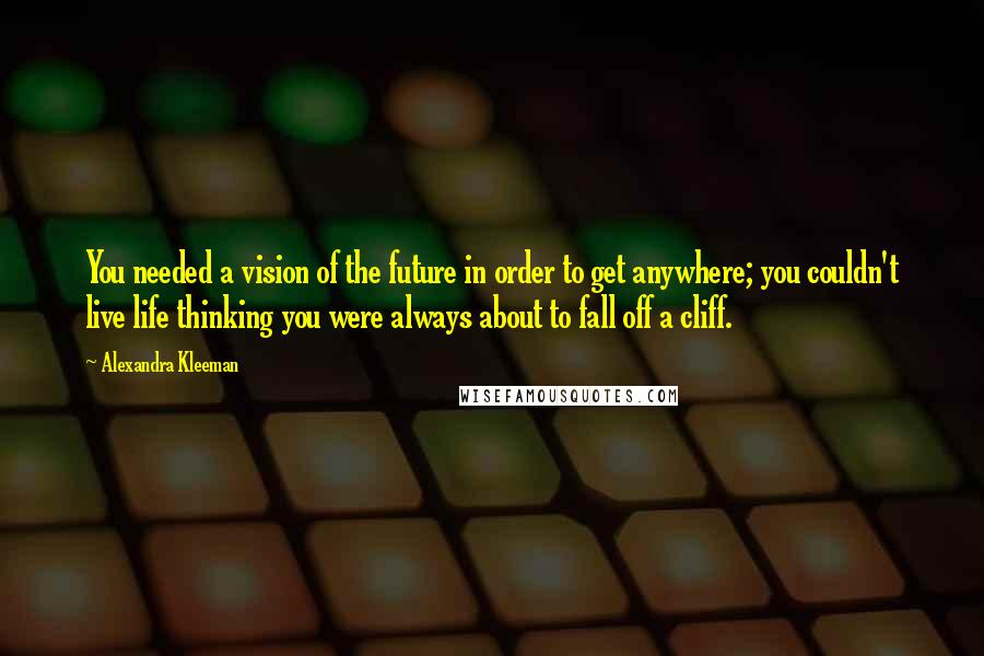 Alexandra Kleeman quotes: You needed a vision of the future in order to get anywhere; you couldn't live life thinking you were always about to fall off a cliff.