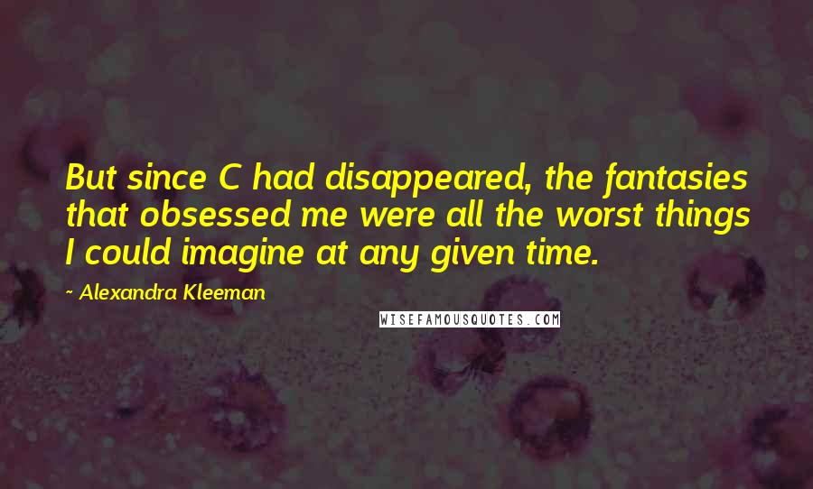 Alexandra Kleeman quotes: But since C had disappeared, the fantasies that obsessed me were all the worst things I could imagine at any given time.