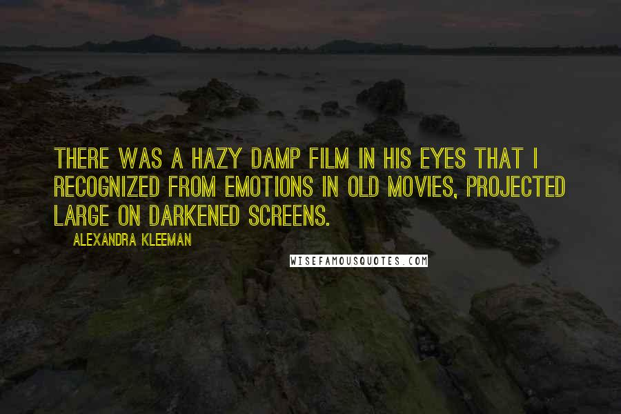 Alexandra Kleeman quotes: There was a hazy damp film in his eyes that I recognized from emotions in old movies, projected large on darkened screens.