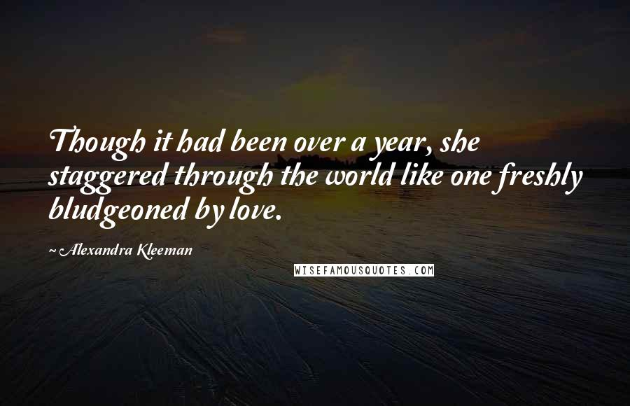 Alexandra Kleeman quotes: Though it had been over a year, she staggered through the world like one freshly bludgeoned by love.