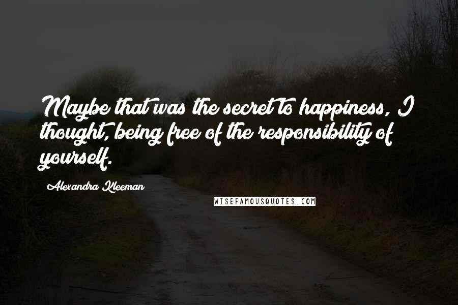 Alexandra Kleeman quotes: Maybe that was the secret to happiness, I thought, being free of the responsibility of yourself.
