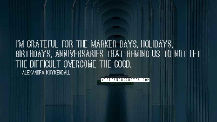 Alexandra Kuykendall quotes: I'm grateful for the marker days, holidays, birthdays, anniversaries that remind us to not let the difficult overcome the good.