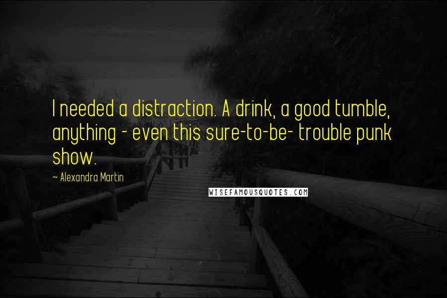 Alexandra Martin quotes: I needed a distraction. A drink, a good tumble, anything - even this sure-to-be- trouble punk show.
