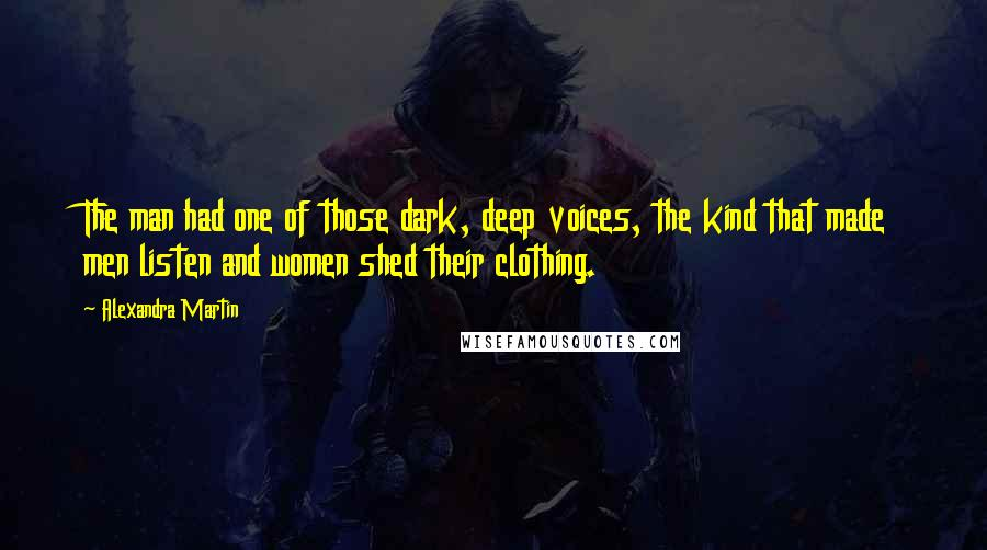 Alexandra Martin quotes: The man had one of those dark, deep voices, the kind that made men listen and women shed their clothing.
