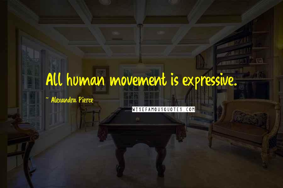 Alexandra Pierce quotes: All human movement is expressive.