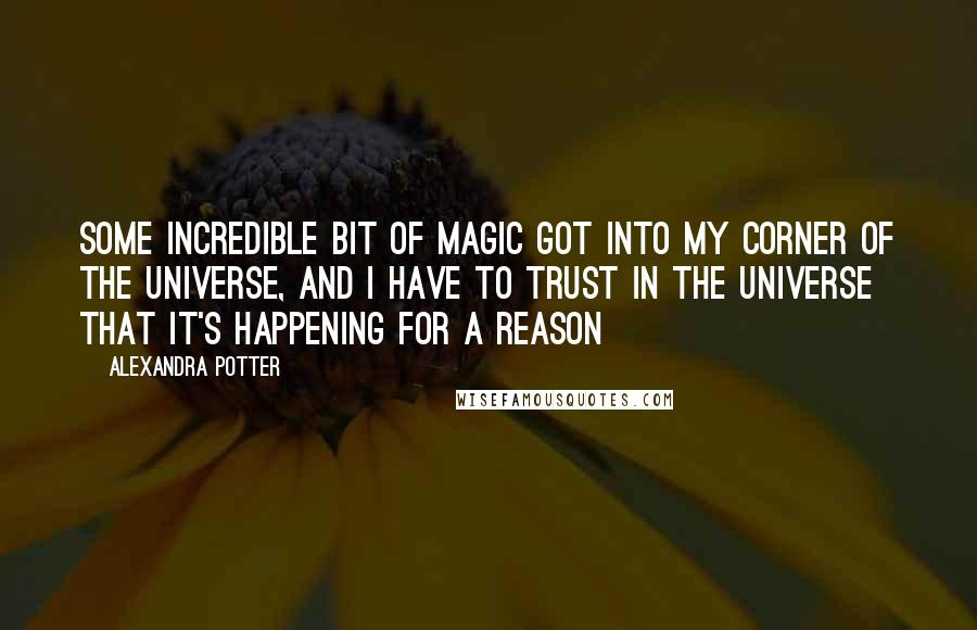 Alexandra Potter quotes: Some incredible bit of magic got into my corner of the universe, and i have to trust in the universe that it's happening for a reason