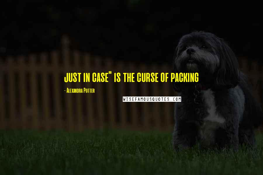 "Alexandra Potter quotes: just in case"" is the curse of packing"