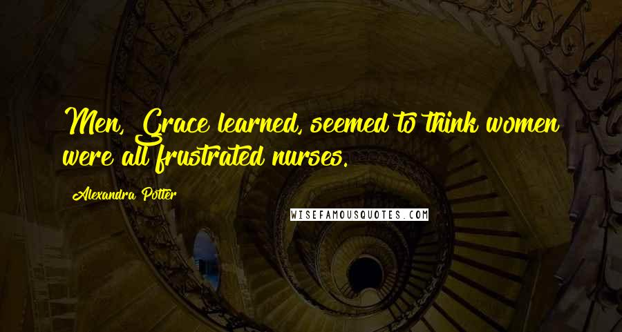 Alexandra Potter quotes: Men, Grace learned, seemed to think women were all frustrated nurses.