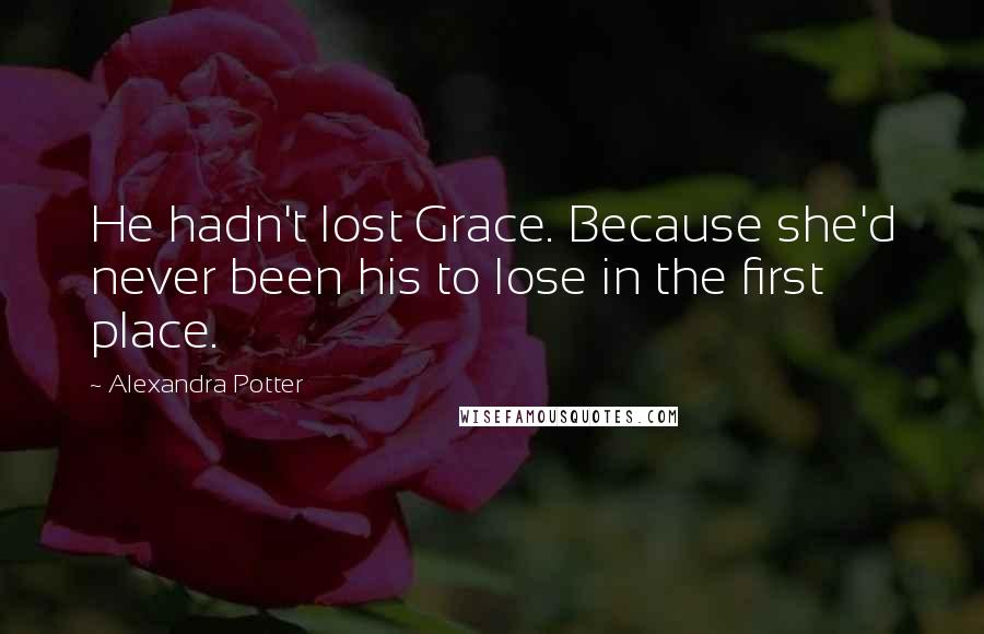 Alexandra Potter quotes: He hadn't lost Grace. Because she'd never been his to lose in the first place.