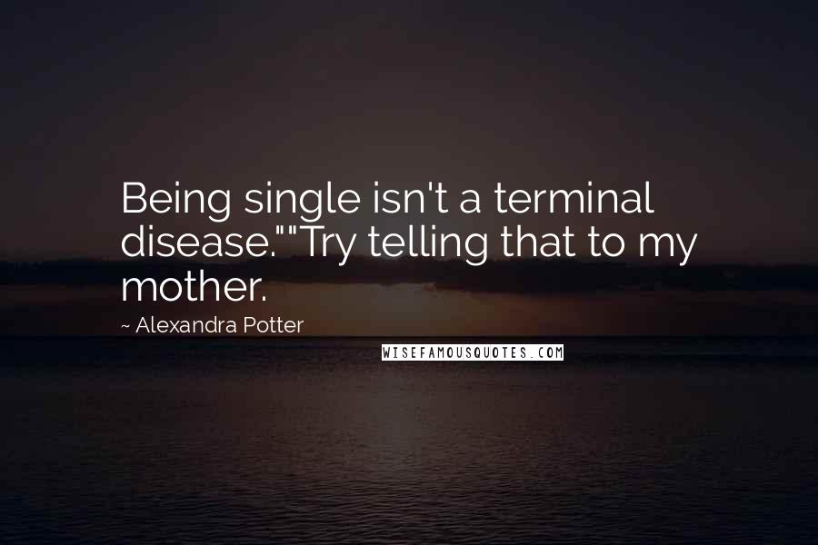 "Alexandra Potter quotes: Being single isn't a terminal disease.""""Try telling that to my mother."