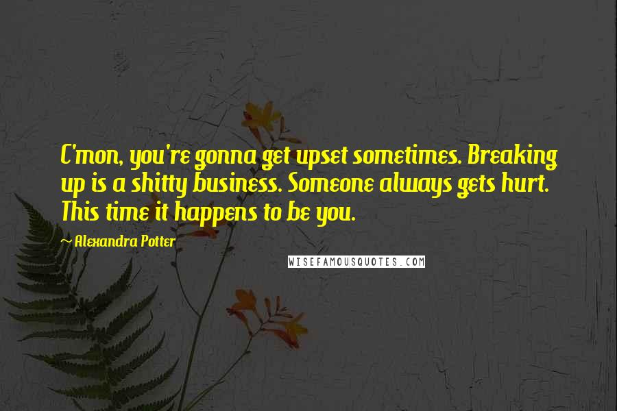 Alexandra Potter quotes: C'mon, you're gonna get upset sometimes. Breaking up is a shitty business. Someone always gets hurt. This time it happens to be you.