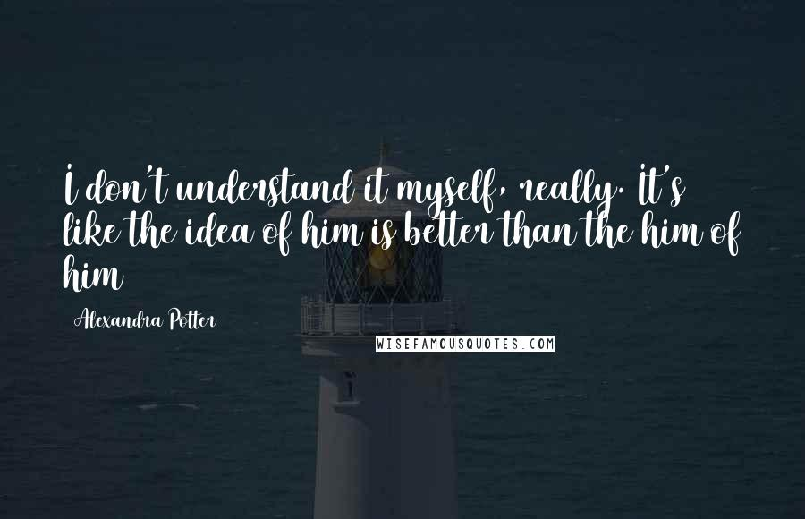 Alexandra Potter quotes: I don't understand it myself, really. It's like the idea of him is better than the him of him