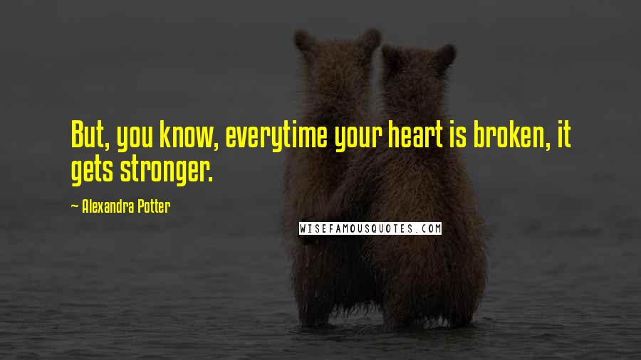 Alexandra Potter quotes: But, you know, everytime your heart is broken, it gets stronger.