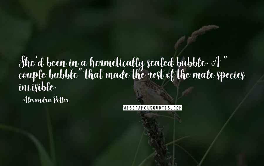 "Alexandra Potter quotes: She'd been in a hermetically sealed bubble. A "" couple bubble"" that made the rest of the male species invisible."