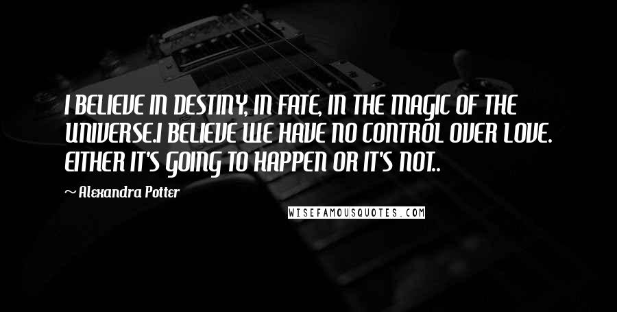 Alexandra Potter quotes: I BELIEVE IN DESTINY, IN FATE, IN THE MAGIC OF THE UNIVERSE.I BELIEVE WE HAVE NO CONTROL OVER LOVE. EITHER IT'S GOING TO HAPPEN OR IT'S NOT..