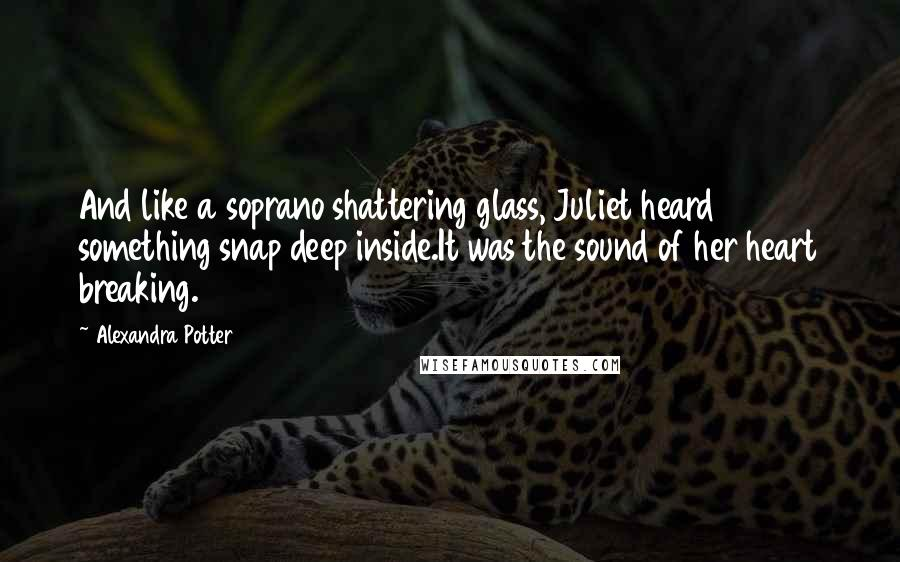 Alexandra Potter quotes: And like a soprano shattering glass, Juliet heard something snap deep inside.It was the sound of her heart breaking.
