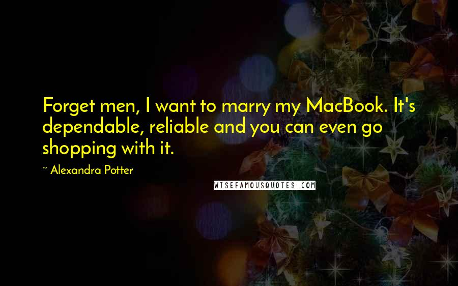 Alexandra Potter quotes: Forget men, I want to marry my MacBook. It's dependable, reliable and you can even go shopping with it.