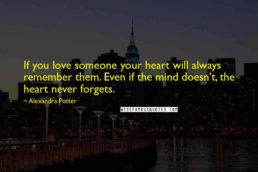 Alexandra Potter quotes: If you love someone your heart will always remember them. Even if the mind doesn't, the heart never forgets.