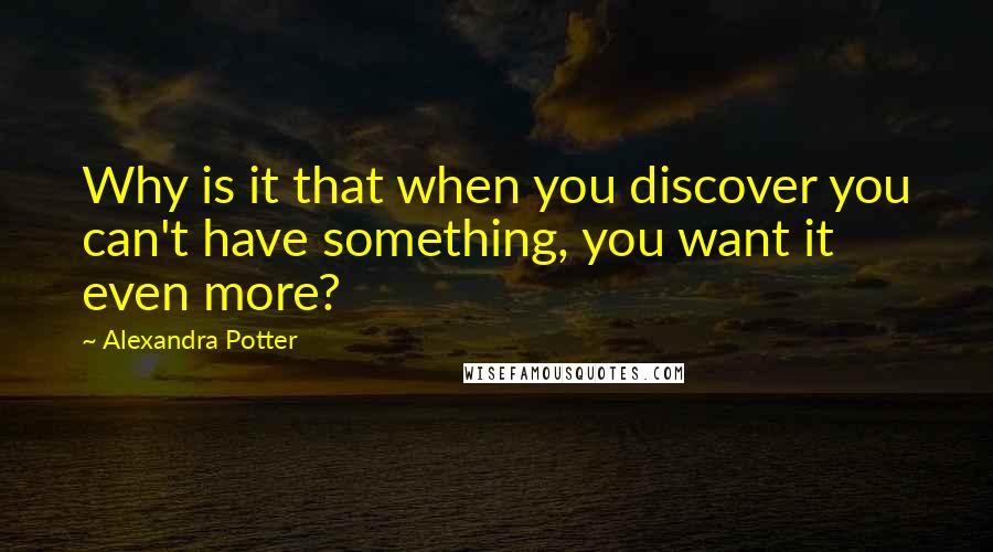 Alexandra Potter quotes: Why is it that when you discover you can't have something, you want it even more?