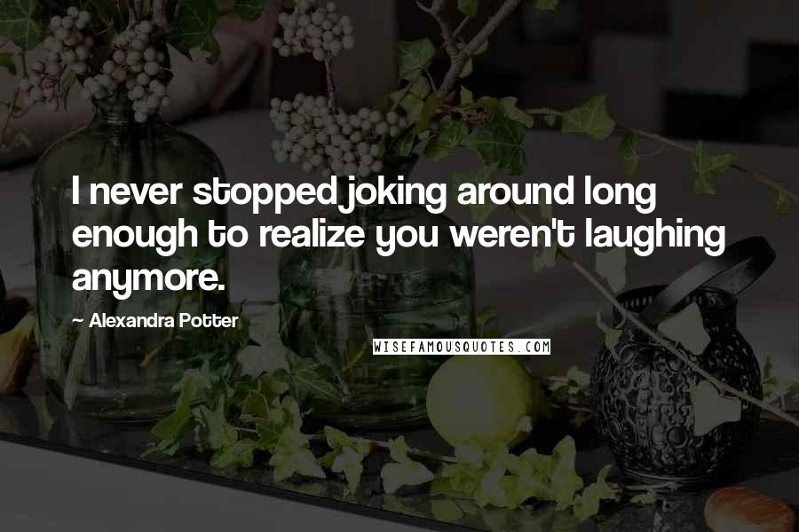 Alexandra Potter quotes: I never stopped joking around long enough to realize you weren't laughing anymore.