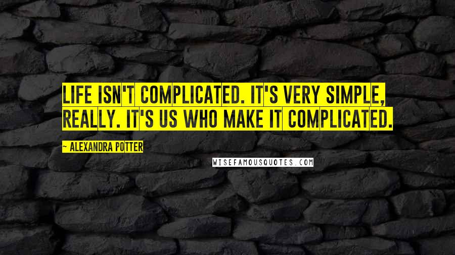 Alexandra Potter quotes: Life isn't complicated. It's very simple, really. It's us who make it complicated.
