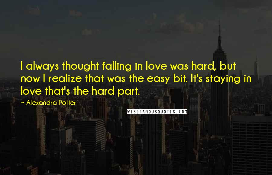 Alexandra Potter quotes: I always thought falling in love was hard, but now I realize that was the easy bit. It's staying in love that's the hard part.