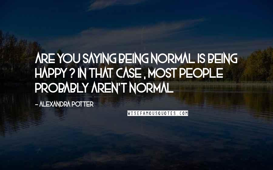Alexandra Potter quotes: Are you saying being normal is being happy ? in that case , most people probably aren't normal