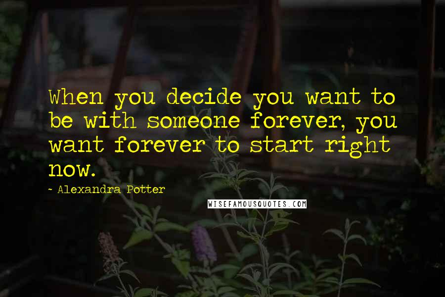 Alexandra Potter quotes: When you decide you want to be with someone forever, you want forever to start right now.
