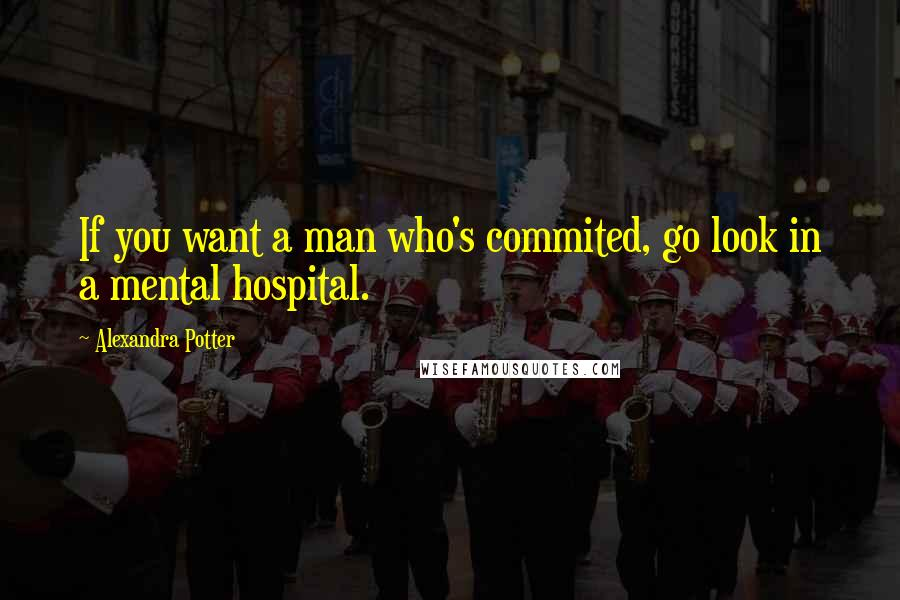 Alexandra Potter quotes: If you want a man who's commited, go look in a mental hospital.