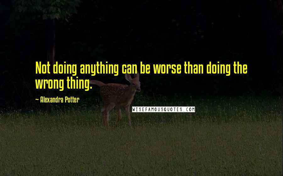 Alexandra Potter quotes: Not doing anything can be worse than doing the wrong thing.