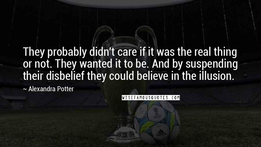 Alexandra Potter quotes: They probably didn't care if it was the real thing or not. They wanted it to be. And by suspending their disbelief they could believe in the illusion.
