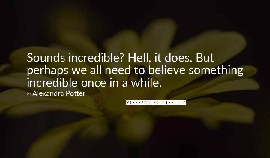 Alexandra Potter quotes: Sounds incredible? Hell, it does. But perhaps we all need to believe something incredible once in a while.