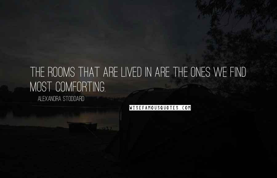 Alexandra Stoddard quotes: The rooms that are lived in are the ones we find most comforting.
