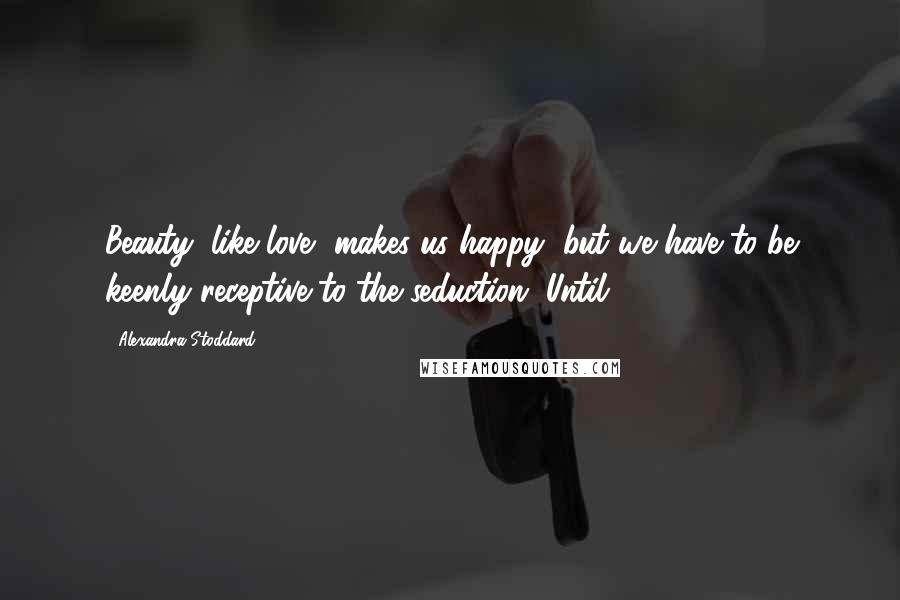 Alexandra Stoddard quotes: Beauty, like love, makes us happy, but we have to be keenly receptive to the seduction. Until