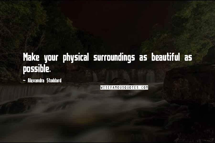 Alexandra Stoddard quotes: Make your physical surroundings as beautiful as possible.