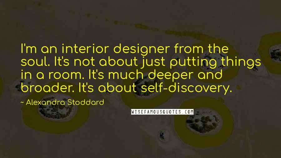 Alexandra Stoddard quotes: I'm an interior designer from the soul. It's not about just putting things in a room. It's much deeper and broader. It's about self-discovery.