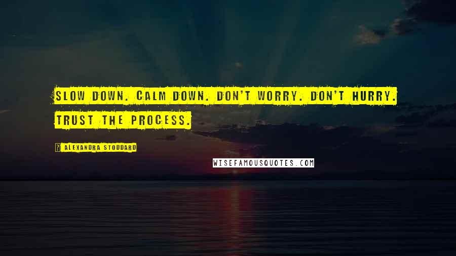 Alexandra Stoddard quotes: Slow down. Calm down. Don't worry. Don't hurry. Trust the process.