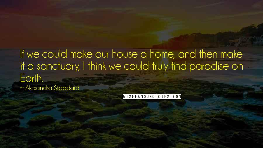 Alexandra Stoddard quotes: If we could make our house a home, and then make it a sanctuary, I think we could truly find paradise on Earth.