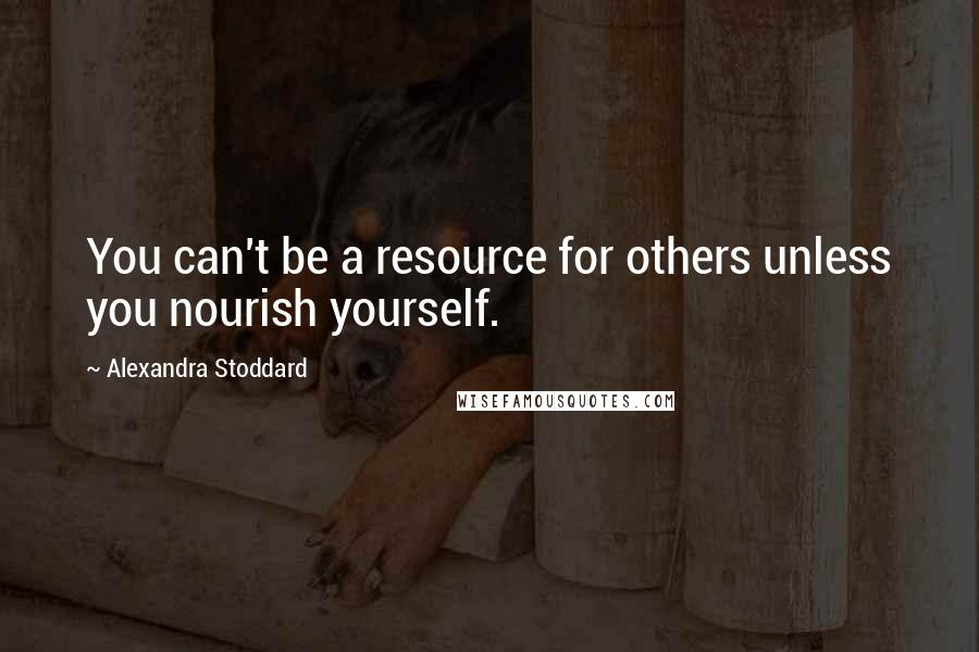 Alexandra Stoddard quotes: You can't be a resource for others unless you nourish yourself.