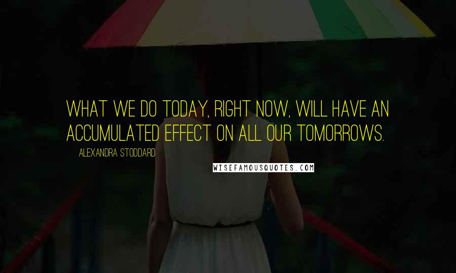Alexandra Stoddard quotes: What we do today, right now, will have an accumulated effect on all our tomorrows.