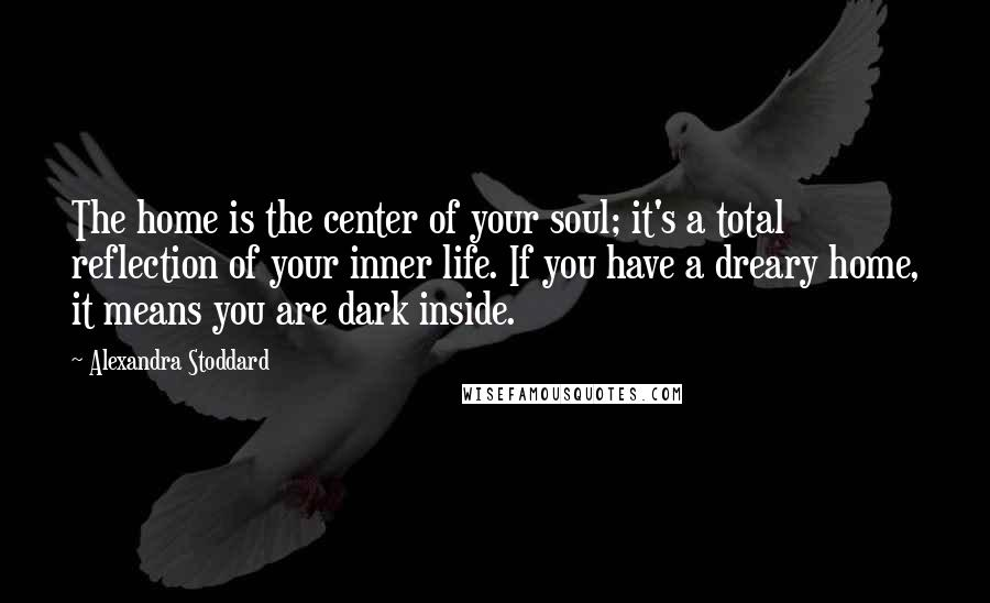 Alexandra Stoddard quotes: The home is the center of your soul; it's a total reflection of your inner life. If you have a dreary home, it means you are dark inside.